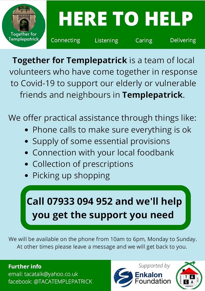 Here to help. Together for Templepatrick is a team of local volunteers who have come together in response to Covid-19 to support our elderly or vulnerable friends and neighbours in Templepatrick. We offer practical assistance through things like: Phone calls to make sure everything is ok Supply of some essential provisions Connection with your local foodbank Collection of prescriptions Picking up shopping